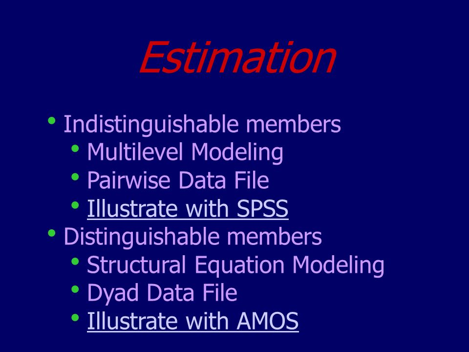 Estimation Indistinguishable members Multilevel Modeling Pairwise Data File Illustrate with SPSS Distinguishable members Structural Equation Modeling Dyad Data File Illustrate with AMOS