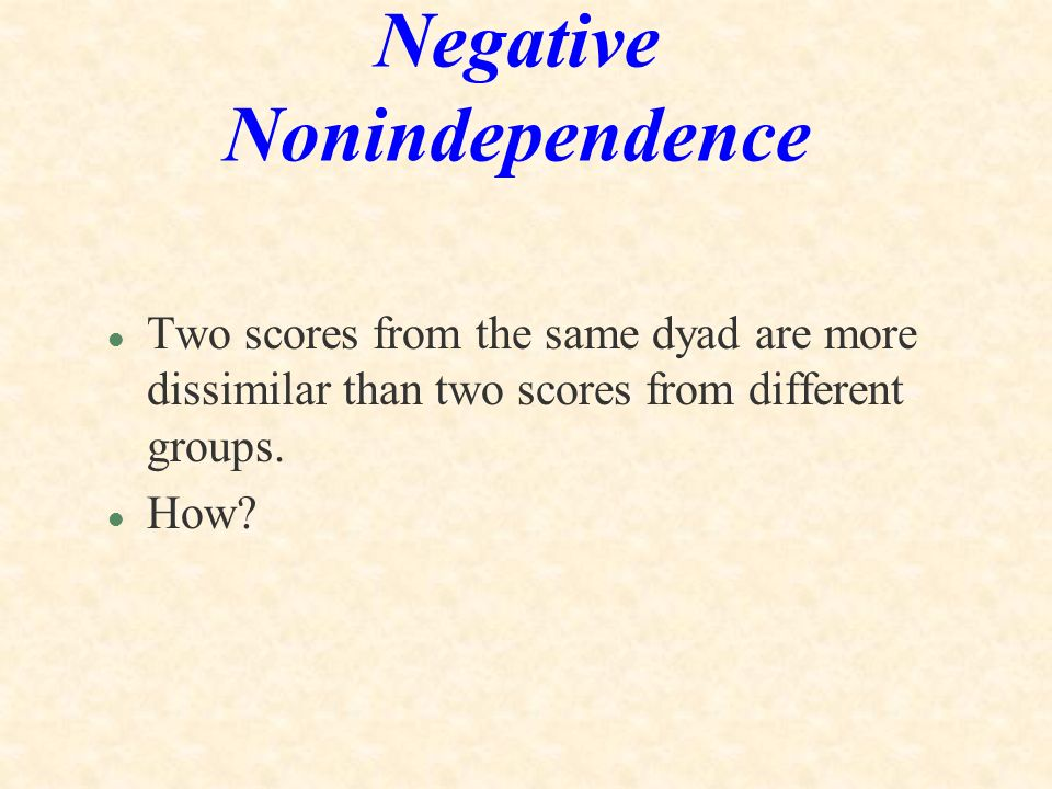 Negative Nonindependence l Two scores from the same dyad are more dissimilar than two scores from different groups. l How?