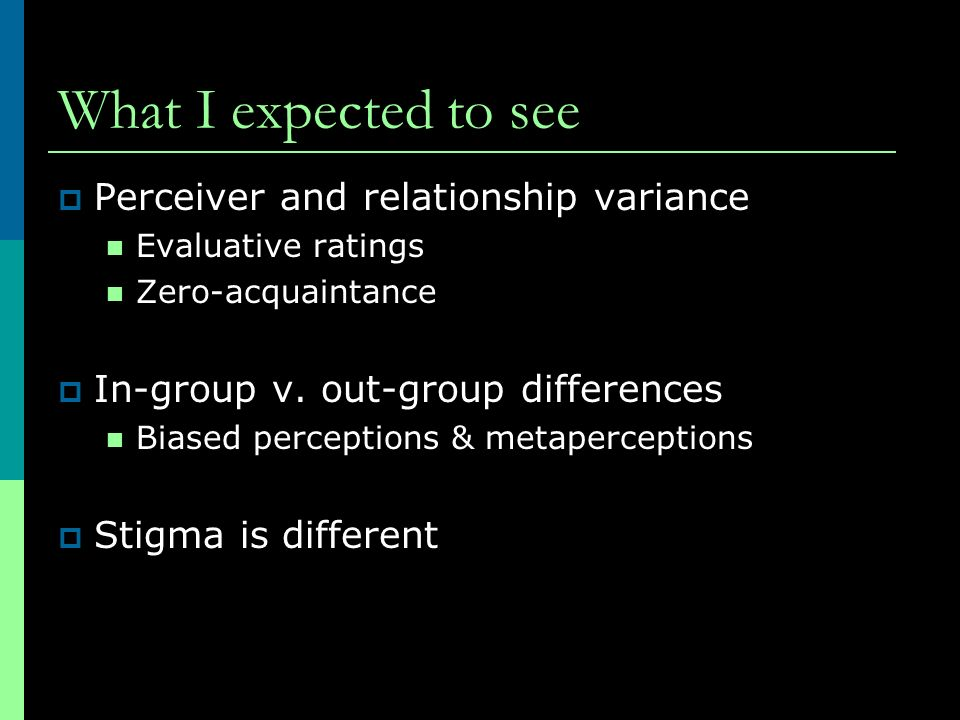 What I expected to see Perceiver and relationship variance Evaluative ratings Zero-acquaintance In-group v. out-group differences Biased perceptions &