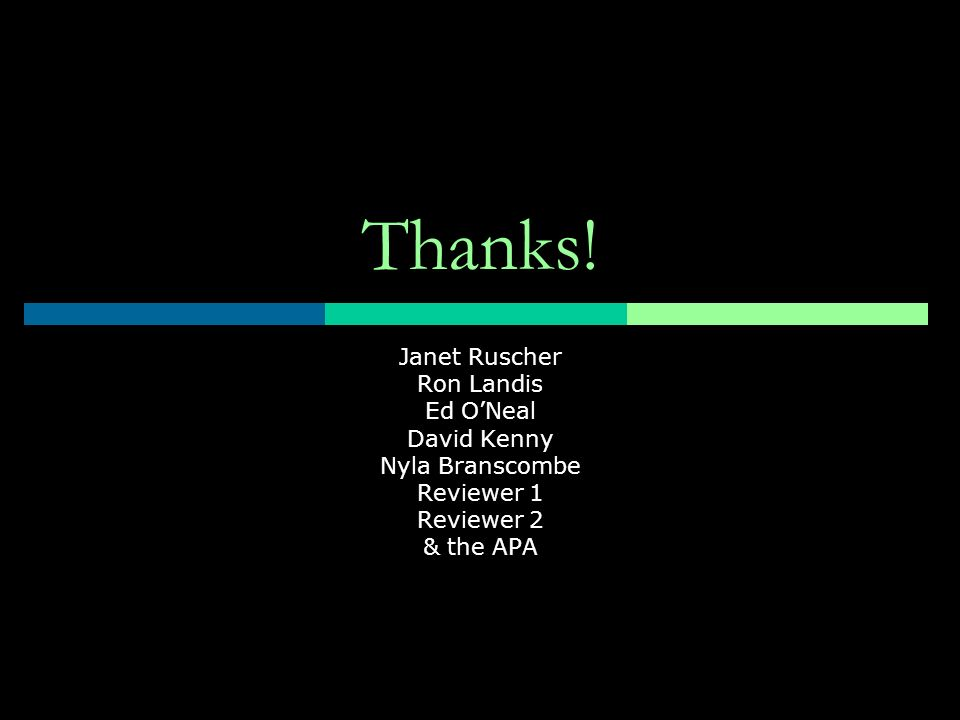 Thanks! Janet Ruscher Ron Landis Ed ONeal David Kenny Nyla Branscombe Reviewer 1 Reviewer 2 & the APA