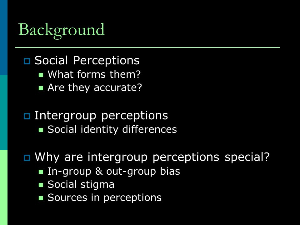 Background Social Perceptions What forms them? Are they accurate? Intergroup perceptions Social identity differences Why are intergroup perceptions sp