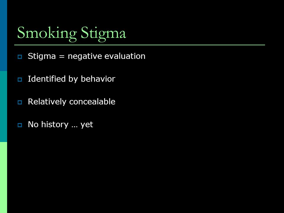 Smoking Stigma Stigma = negative evaluation Identified by behavior Relatively concealable No history … yet