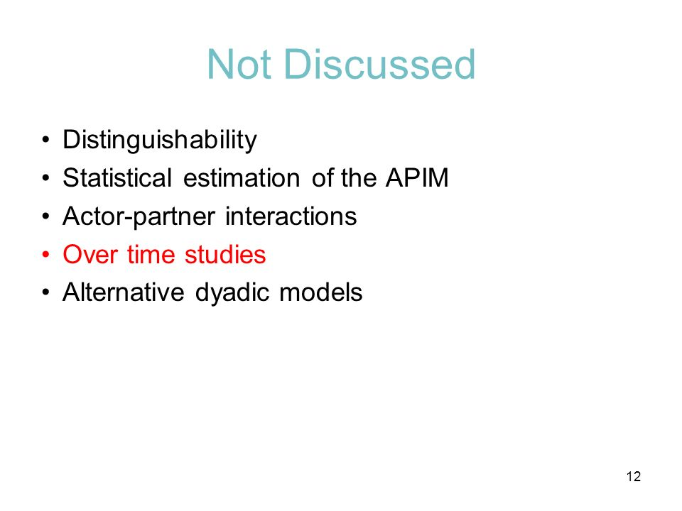 Not Discussed Distinguishability Statistical estimation of the APIM Actor-partner interactions Over time studies Alternative dyadic models 12