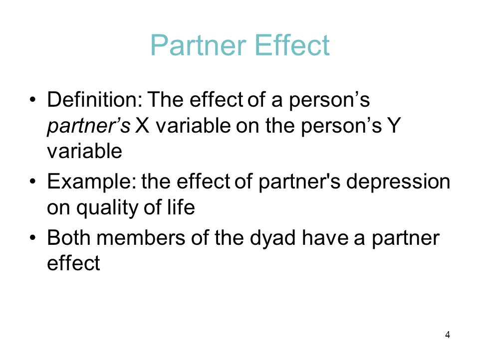 Partner Effect Definition: The effect of a persons partners X variable on the persons Y variable Example: the effect of partner's depression on qualit