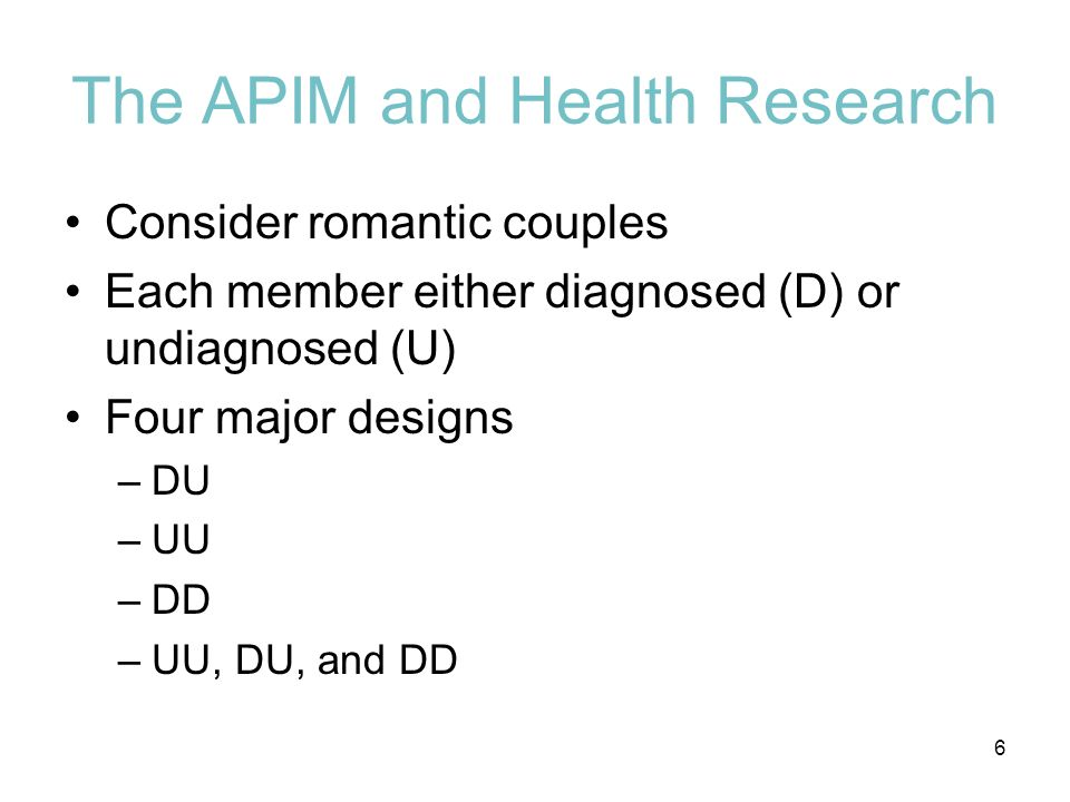 The APIM and Health Research Consider romantic couples Each member either diagnosed (D) or undiagnosed (U) Four major designs –DU –UU –DD –UU, DU, and