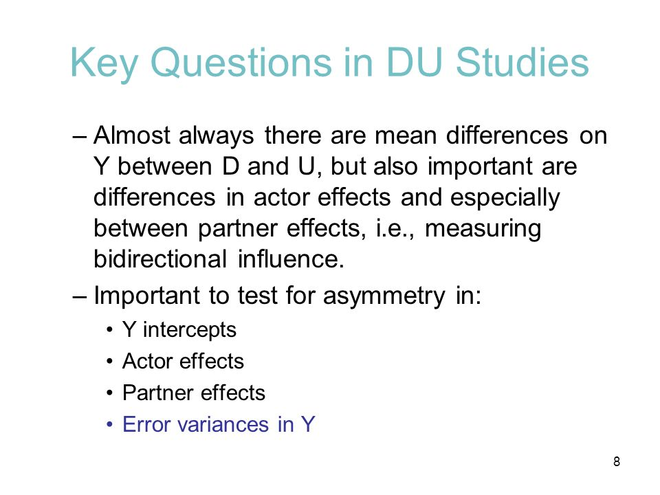 Key Questions in DU Studies –Almost always there are mean differences on Y between D and U, but also important are differences in actor effects and es