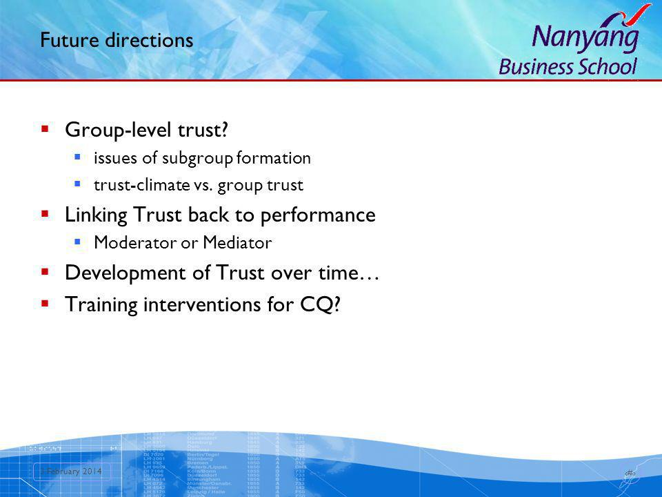 16 3 February 2014 Future directions Group-level trust? issues of subgroup formation trust-climate vs. group trust Linking Trust back to performance M