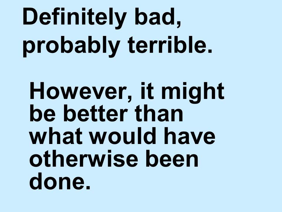 Definitely bad, probably terrible.