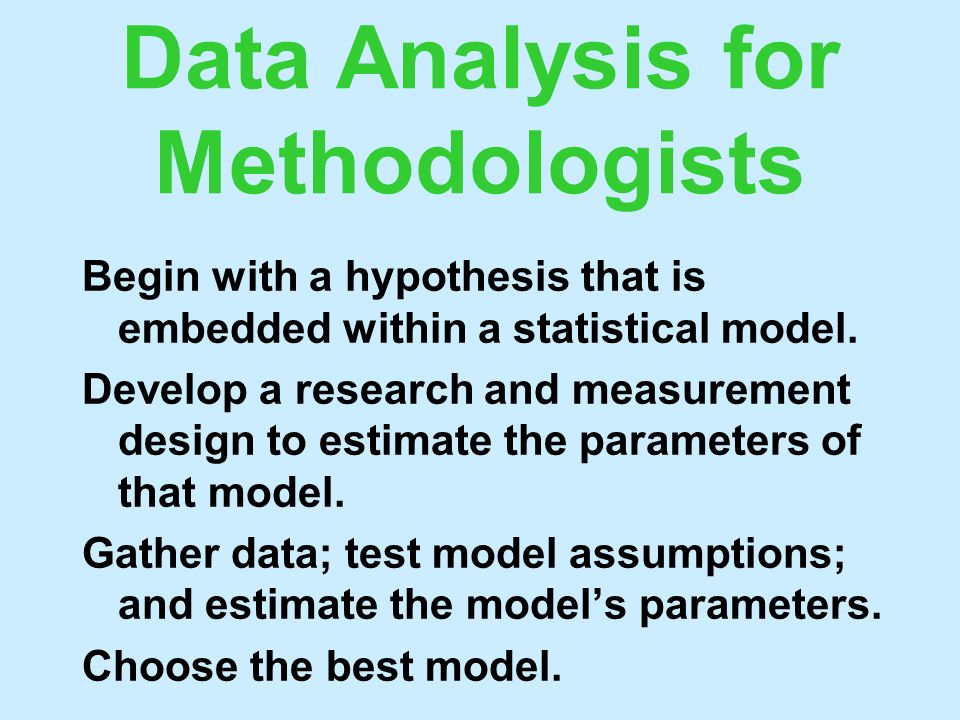 Data Analysis for Methodologists Begin with a hypothesis that is embedded within a statistical model. Develop a research and measurement design to est