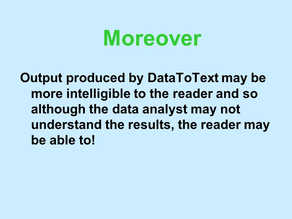 Moreover Output produced by DataToText may be more intelligible to the reader and so although the data analyst may not understand the results, the rea