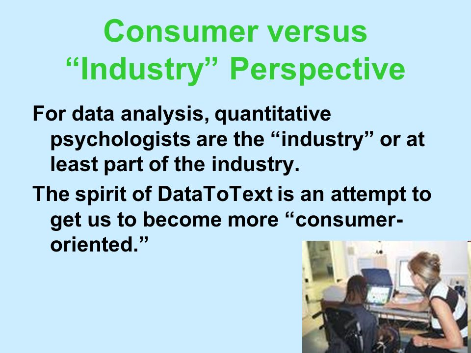 Consumer versus Industry Perspective For data analysis, quantitative psychologists are the industry or at least part of the industry. The spirit of Da