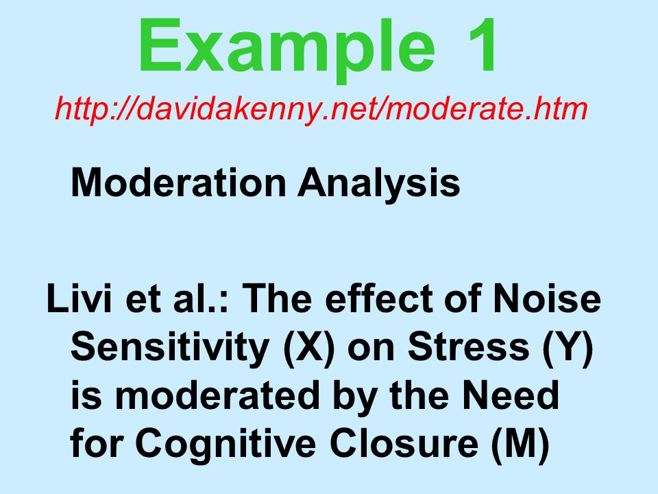 Example 1 http://davidakenny.net/moderate.htm Moderation Analysis Livi et al.: The effect of Noise Sensitivity (X) on Stress (Y) is moderated by the N