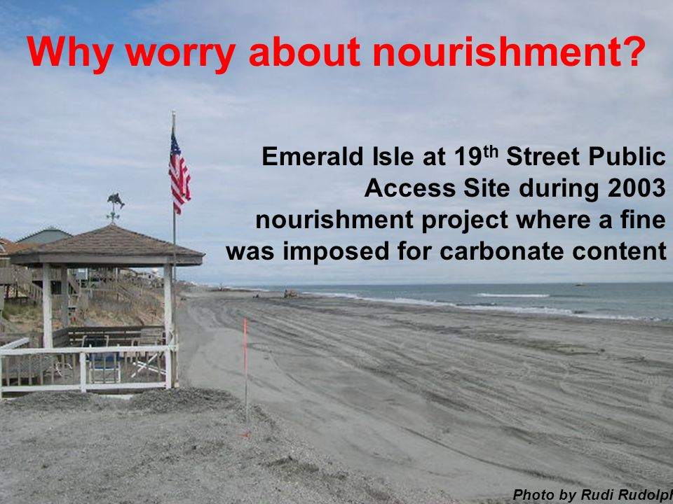 Emerald Isle at 19 th Street Public Access Site during 2003 nourishment project where a fine was imposed for carbonate content Photo by Rudi Rudolph Why worry about nourishment