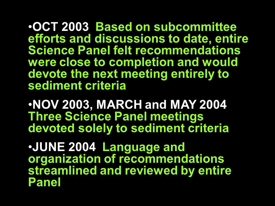 OCT 2003 Based on subcommittee efforts and discussions to date, entire Science Panel felt recommendations were close to completion and would devote the next meeting entirely to sediment criteria NOV 2003, MARCH and MAY 2004 Three Science Panel meetings devoted solely to sediment criteria JUNE 2004 Language and organization of recommendations streamlined and reviewed by entire Panel