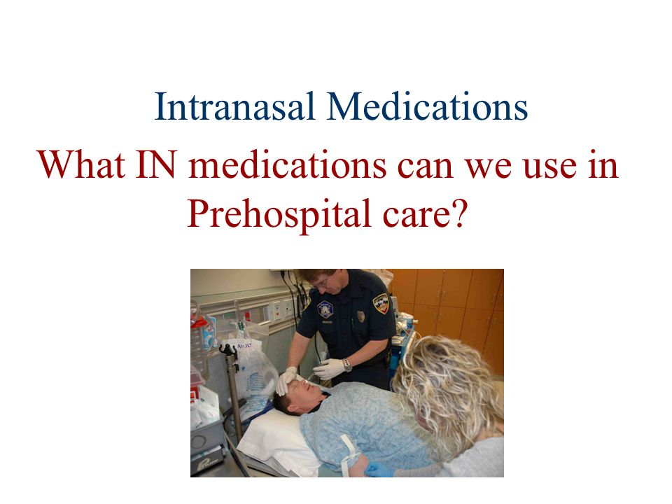 Intranasal Medications What IN medications can we use in Prehospital care?