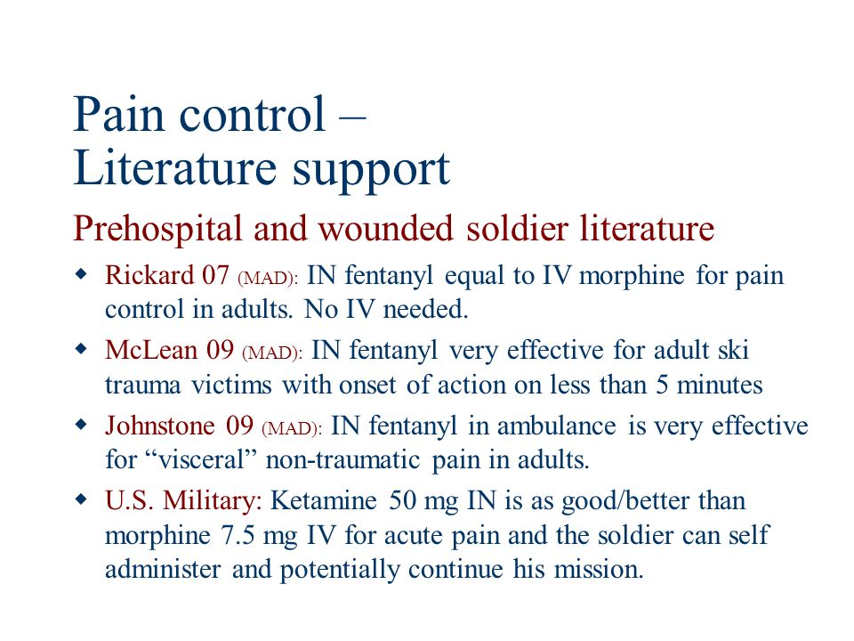 Prehospital and wounded soldier literature Rickard 07 (MAD): IN fentanyl equal to IV morphine for pain control in adults. No IV needed. McLean 09 (MAD