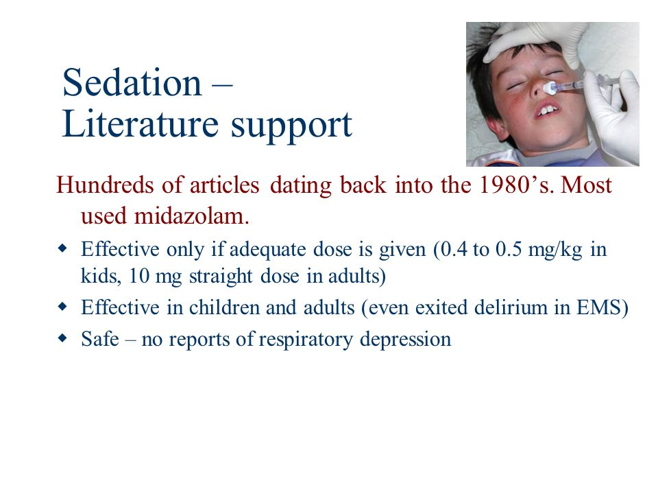 Sedation – Literature support Hundreds of articles dating back into the 1980s. Most used midazolam. Effective only if adequate dose is given (0.4 to 0