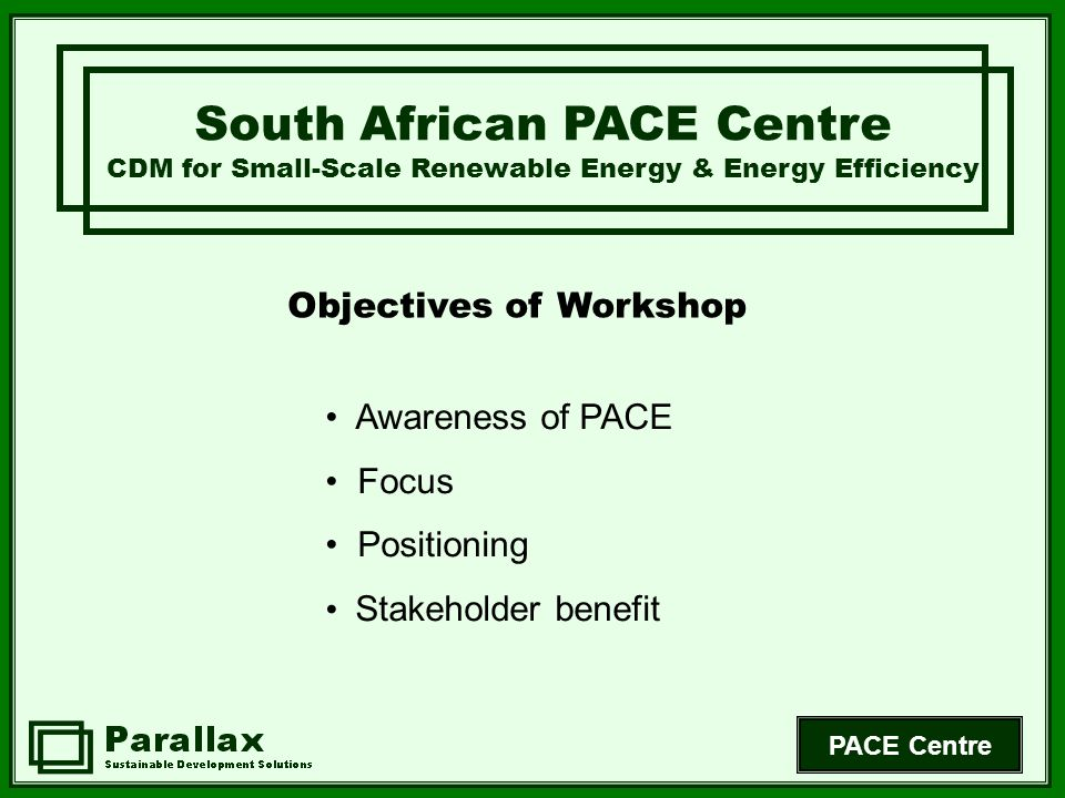 PACE Centre Awareness of PACE Focus Positioning Stakeholder benefit South African PACE Centre CDM for Small-Scale Renewable Energy & Energy Efficiency Objectives of Workshop