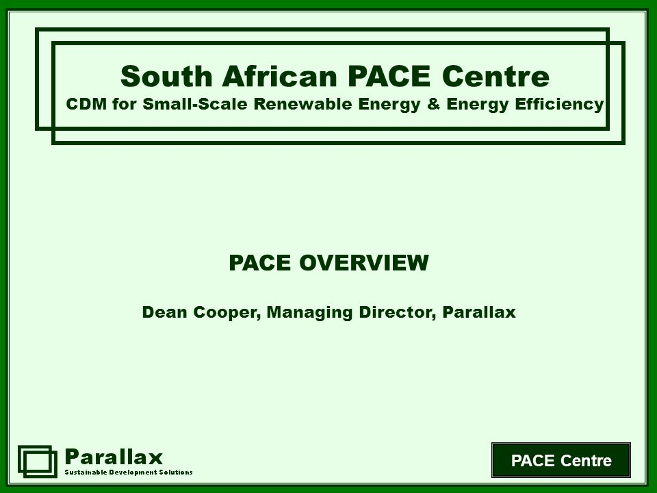 PACE Centre South African PACE Centre CDM for Small-Scale Renewable Energy & Energy Efficiency PACE OVERVIEW Dean Cooper, Managing Director, Parallax
