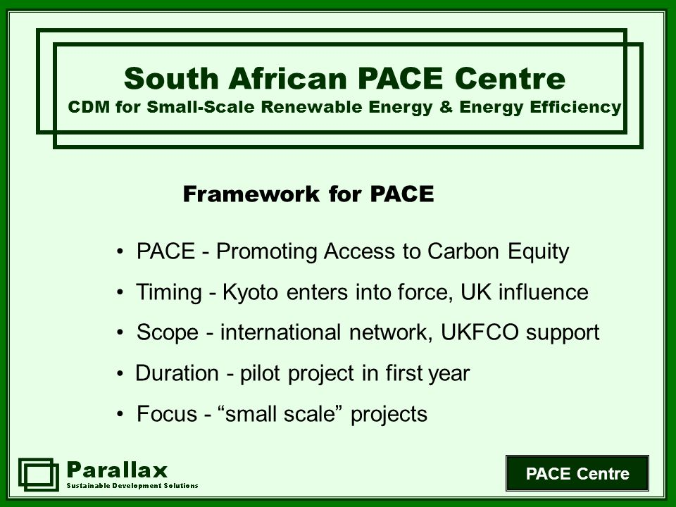 PACE Centre PACE - Promoting Access to Carbon Equity Timing - Kyoto enters into force, UK influence Scope - international network, UKFCO support Duration - pilot project in first year Focus - small scale projects South African PACE Centre CDM for Small-Scale Renewable Energy & Energy Efficiency Framework for PACE