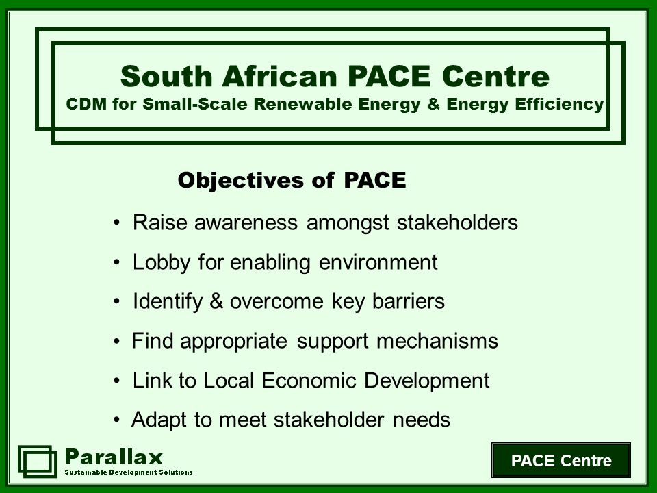 PACE Centre Objectives of PACE South African PACE Centre CDM for Small-Scale Renewable Energy & Energy Efficiency Raise awareness amongst stakeholders Lobby for enabling environment Identify & overcome key barriers Find appropriate support mechanisms Link to Local Economic Development Adapt to meet stakeholder needs