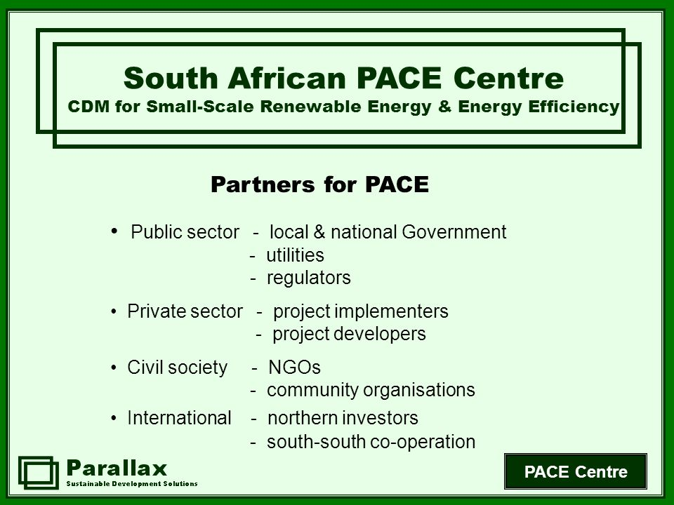 PACE Centre Partners for PACE South African PACE Centre CDM for Small-Scale Renewable Energy & Energy Efficiency Public sector - local & national Government - utilities - regulators Private sector - project implementers - project developers Civil society - NGOs - community organisations International - northern investors - south-south co-operation