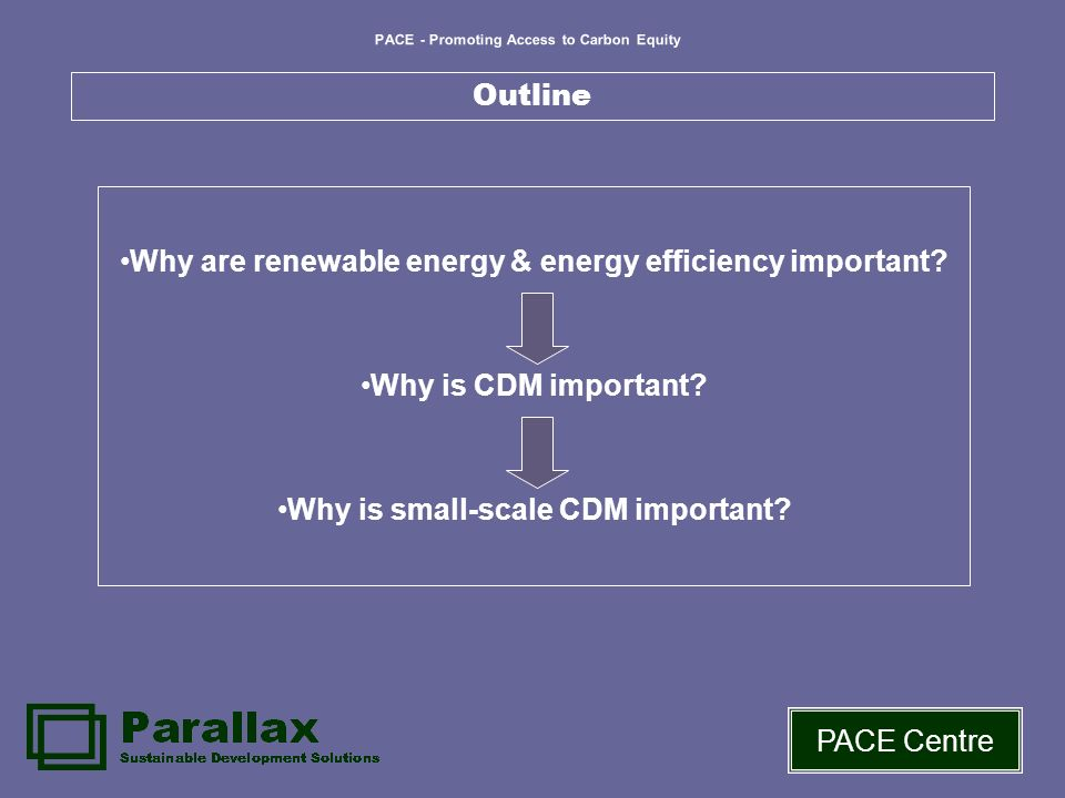 PACE - Promoting Access to Carbon Equity PACE Centre Outline Why are renewable energy & energy efficiency important? Why is CDM important? Why is smal