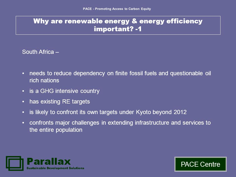 PACE - Promoting Access to Carbon Equity PACE Centre Why are renewable energy & energy efficiency important? -1 South Africa – needs to reduce depende