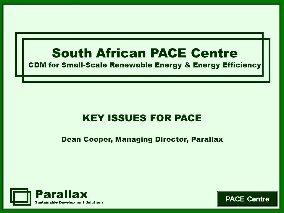 PACE Centre Limited Capacity South African PACE Centre CDM for Small-Scale Renewable Energy & Energy Efficiency Technology knowledge base Access to financial & technical resources Institutional capacity (including bureaucracy) Clarity of policy Investment capacity