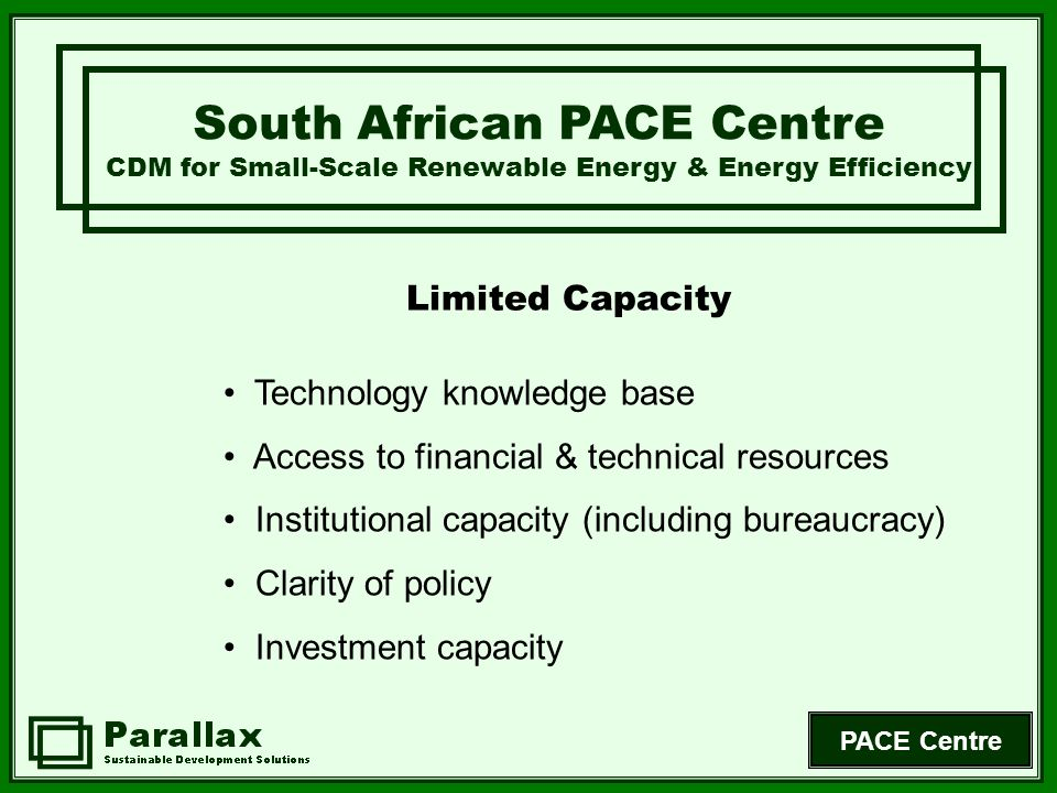 PACE Centre Limited Capacity South African PACE Centre CDM for Small-Scale Renewable Energy & Energy Efficiency Technology knowledge base Access to fi