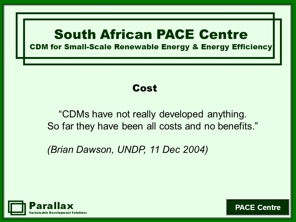 PACE Centre Time Demands South African PACE Centre CDM for Small-Scale Renewable Energy & Energy Efficiency Understanding processes Completing PINs / PDDs Finding project partners (public/private) Establishing links to scale-up Investor agreements