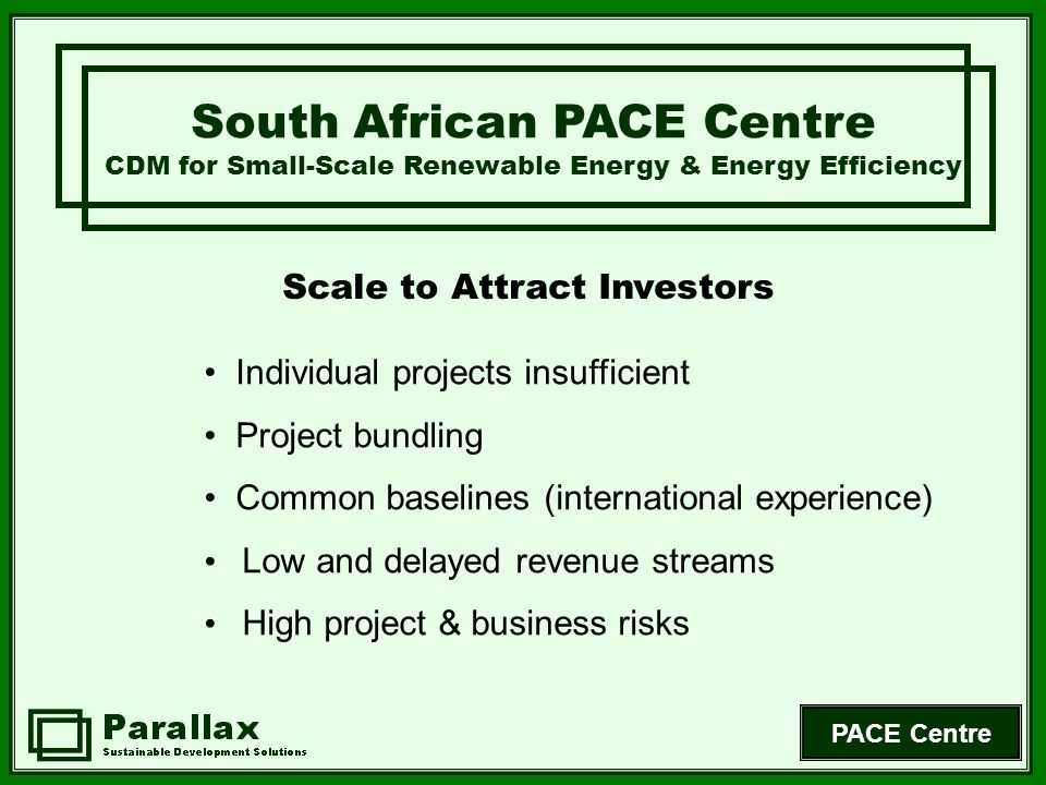 PACE Centre Scale to Attract Investors South African PACE Centre CDM for Small-Scale Renewable Energy & Energy Efficiency Individual projects insuffic