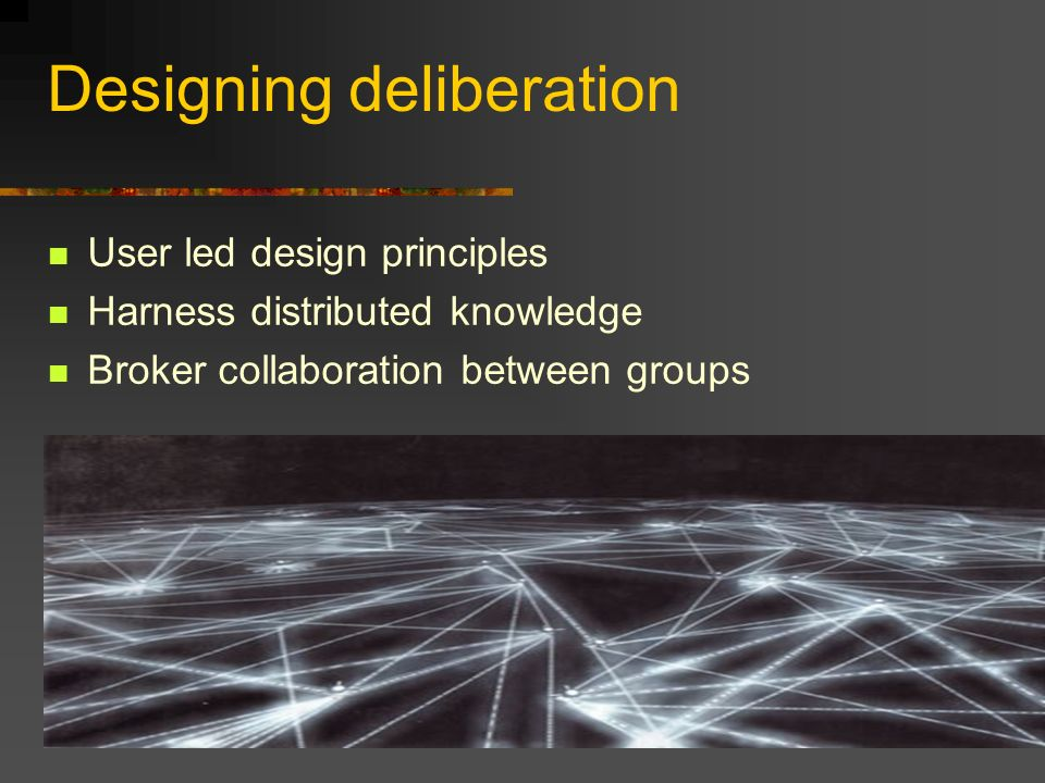 Designing deliberation User led design principles Harness distributed knowledge Broker collaboration between groups