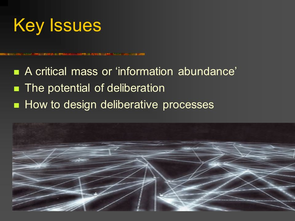 Key Issues A critical mass or information abundance The potential of deliberation How to design deliberative processes
