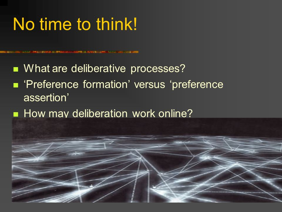 No time to think! What are deliberative processes? Preference formation versus preference assertion How may deliberation work online?