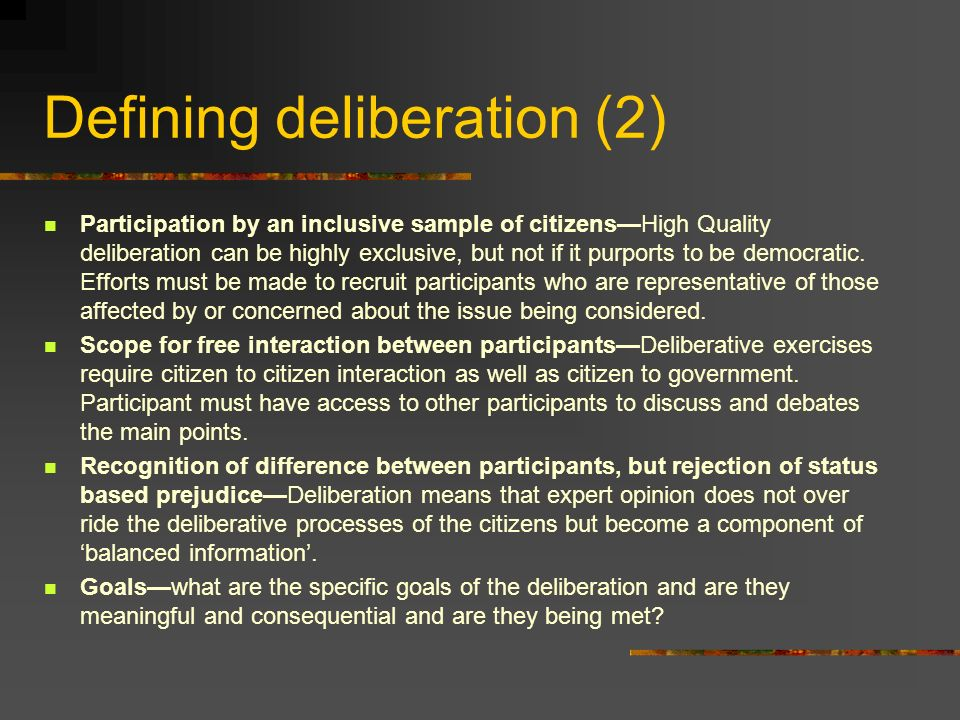 Defining deliberation (2) Participation by an inclusive sample of citizensHigh Quality deliberation can be highly exclusive, but not if it purports to