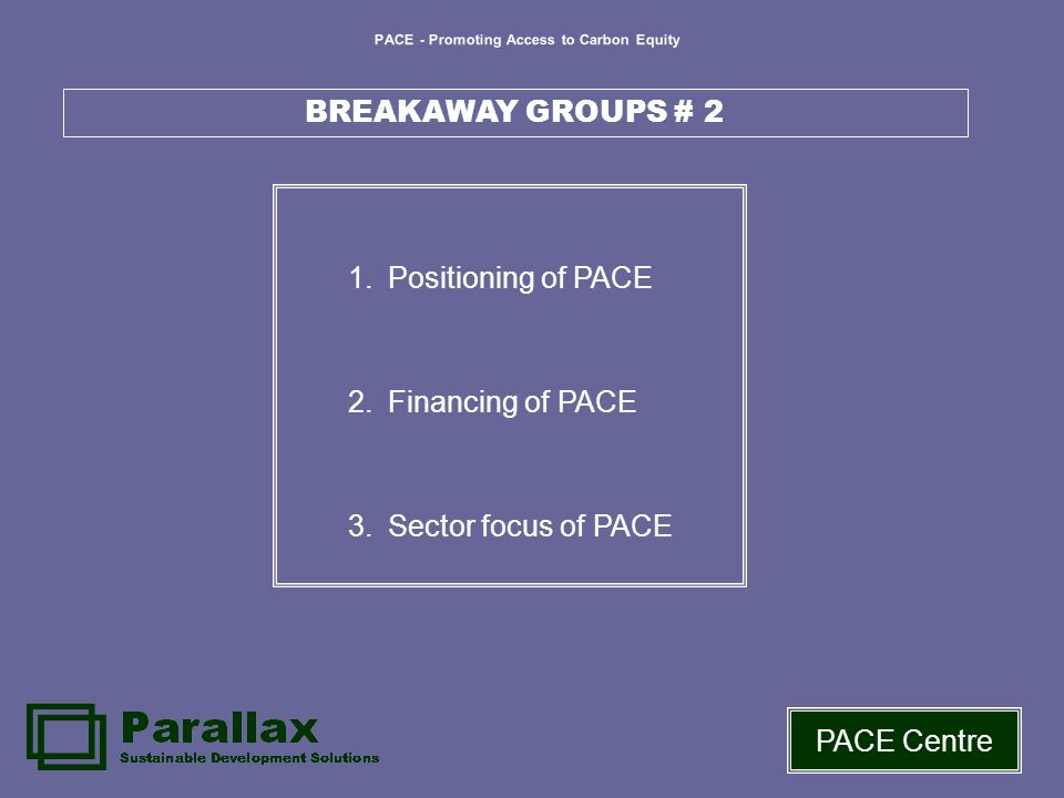 PACE - Promoting Access to Carbon Equity PACE Centre BREAKAWAY GROUPS # 2 1.Positioning of PACE 2.Financing of PACE 3.Sector focus of PACE