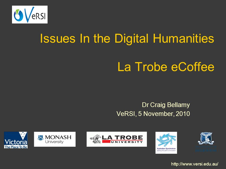 Issues In the Digital Humanities La Trobe eCoffee Dr Craig Bellamy VeRSI, 5 November, 2010 http://www.versi.edu.au/