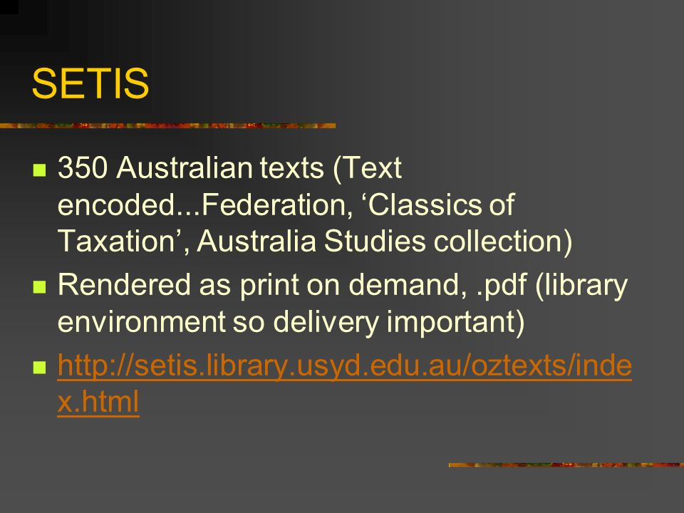 SETIS 350 Australian texts (Text encoded...Federation, Classics of Taxation, Australia Studies collection) Rendered as print on demand,.pdf (library environment so delivery important) http://setis.library.usyd.edu.au/oztexts/inde x.html http://setis.library.usyd.edu.au/oztexts/inde x.html