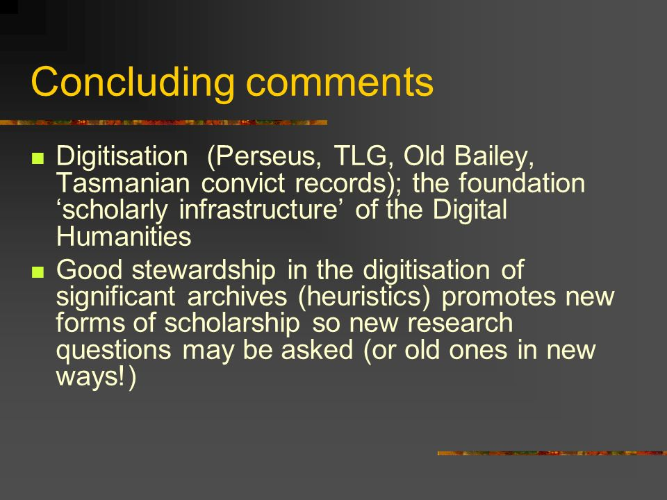Concluding comments Digitisation (Perseus, TLG, Old Bailey, Tasmanian convict records); the foundation scholarly infrastructure of the Digital Humanities Good stewardship in the digitisation of significant archives (heuristics) promotes new forms of scholarship so new research questions may be asked (or old ones in new ways!)