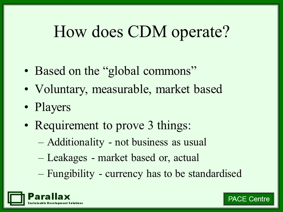 PACE Centre How does CDM operate? Based on the global commons Voluntary, measurable, market based Players Requirement to prove 3 things: –Additionalit