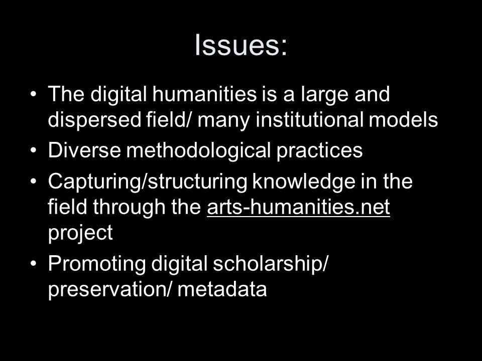Issues: The digital humanities is a large and dispersed field/ many institutional models Diverse methodological practices Capturing/structuring knowledge in the field through the arts-humanities.net project Promoting digital scholarship/ preservation/ metadata