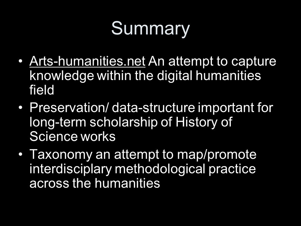 Summary Arts-humanities.net An attempt to capture knowledge within the digital humanities field Preservation/ data-structure important for long-term scholarship of History of Science works Taxonomy an attempt to map/promote interdisciplary methodological practice across the humanities