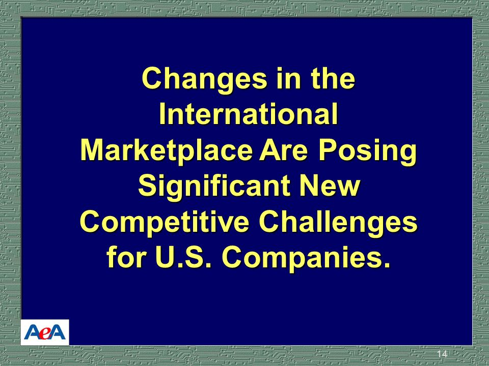14 Changes in the International Marketplace Are Posing Significant New Competitive Challenges for U.S.