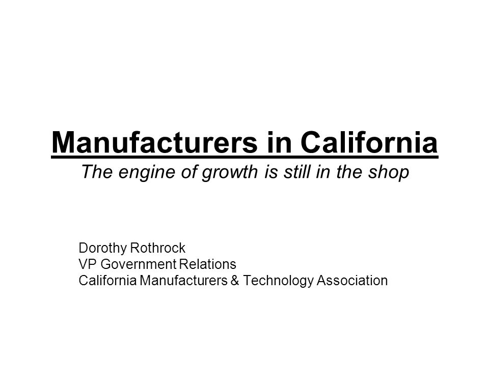Manufacturers in California The engine of growth is still in the shop Dorothy Rothrock VP Government Relations California Manufacturers & Technology A