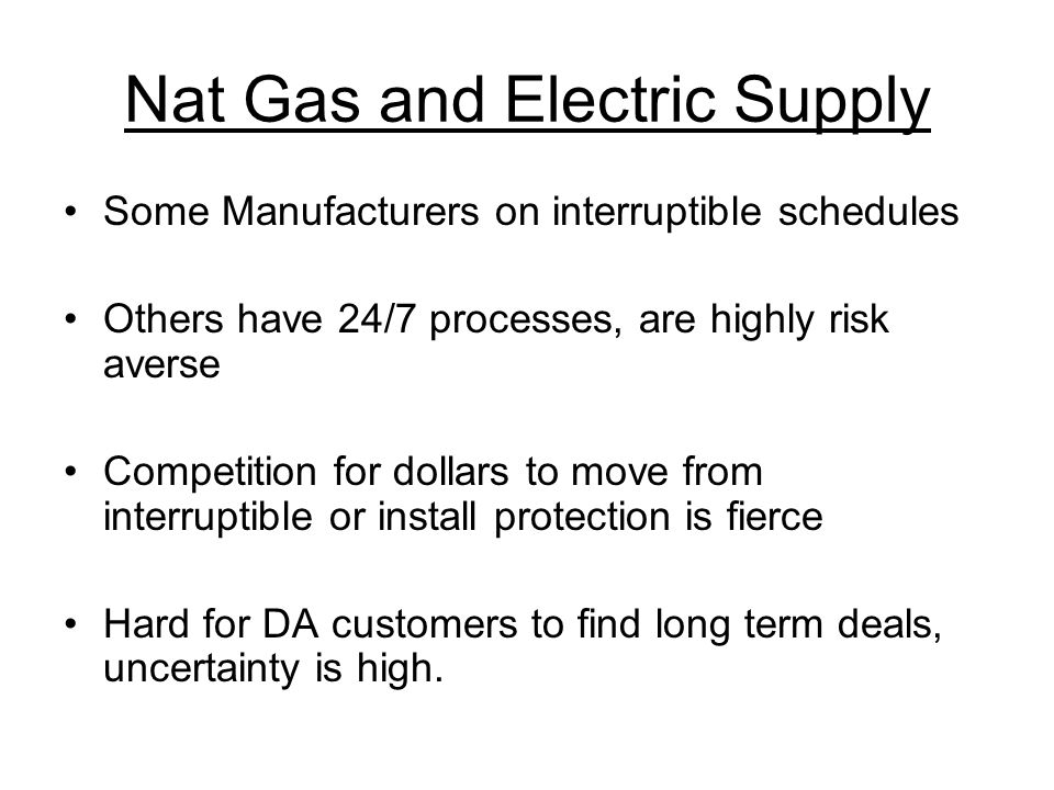 Nat Gas and Electric Supply Some Manufacturers on interruptible schedules Others have 24/7 processes, are highly risk averse Competition for dollars t