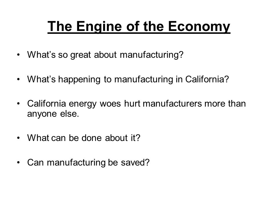 The Engine of the Economy Whats so great about manufacturing? Whats happening to manufacturing in California? California energy woes hurt manufacturer