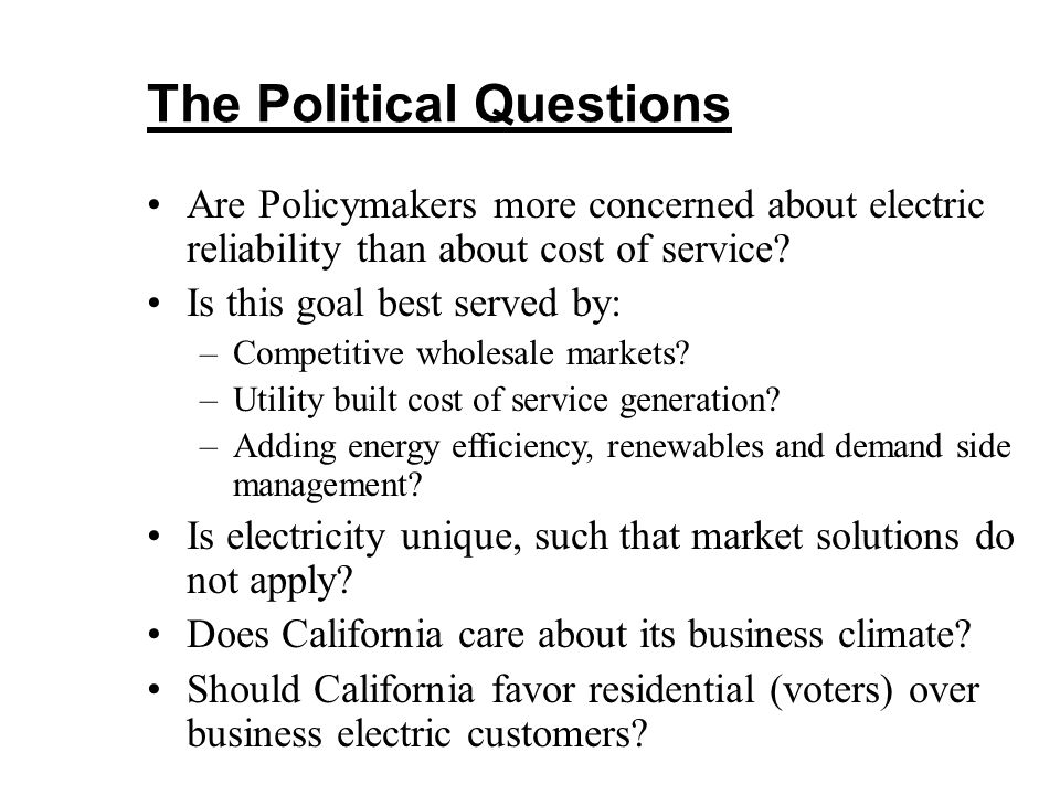 The Political Questions Are Policymakers more concerned about electric reliability than about cost of service? Is this goal best served by: –Competiti
