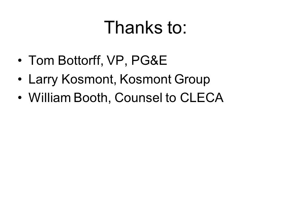 Thanks to: Tom Bottorff, VP, PG&E Larry Kosmont, Kosmont Group William Booth, Counsel to CLECA