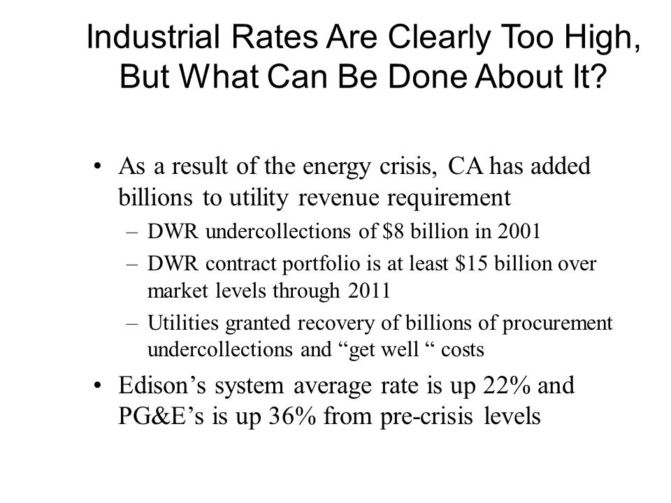 Industrial Rates Are Clearly Too High, But What Can Be Done About It? As a result of the energy crisis, CA has added billions to utility revenue requi